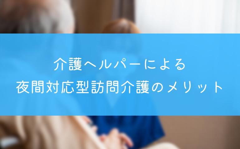 【泊まり込み可】介護ヘルパーによる夜間対応型訪問介護のメリット