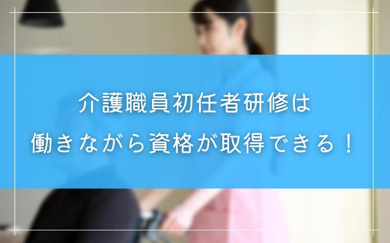 介護職員初任者研修は働きながら資格が取得できる