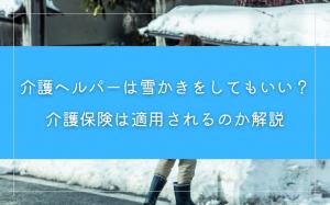 介護ヘルパーは雪かきをしてもよい?介護保険は適用されるのか解説