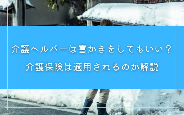 介護ヘルパーは雪かきをしてもいい?介護保険は適用されるのか解説
