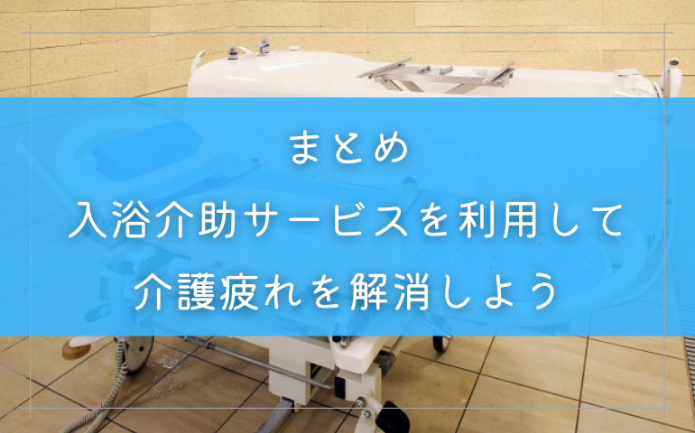 まとめ:入浴介助サービスを利用して介護疲れを解消しよう